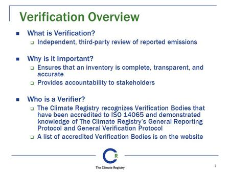 1 Verification Overview What is Verification?  Independent, third-party review of reported emissions Why is it Important?  Ensures that an inventory.
