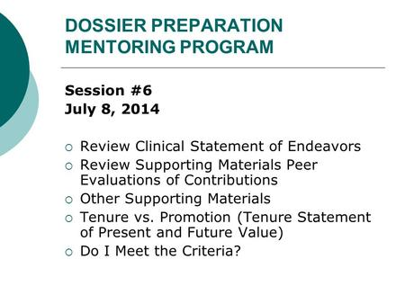 DOSSIER PREPARATION MENTORING PROGRAM Session #6 July 8, 2014  Review Clinical Statement of Endeavors  Review Supporting Materials Peer Evaluations of.