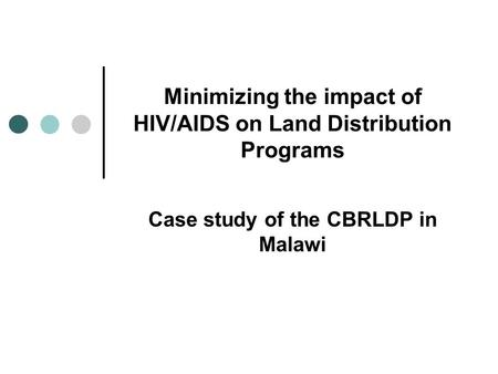 Minimizing the impact of HIV/AIDS on Land Distribution Programs Case study of the CBRLDP in Malawi.