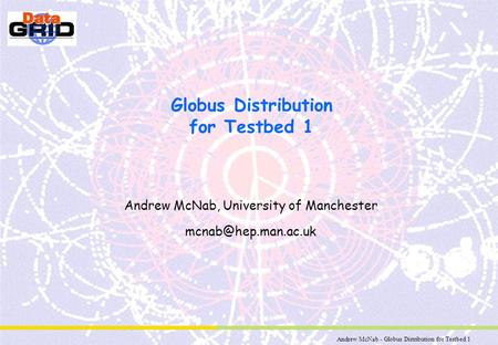 Andrew McNab - Globus Distribution for Testbed 1 Globus Distribution for Testbed 1 Andrew McNab, University of Manchester