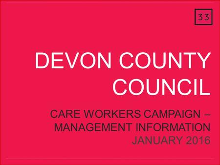 ThirtyThree October 2013 DEVON COUNTY COUNCIL CARE WORKERS CAMPAIGN – MANAGEMENT INFORMATION JANUARY 2016.