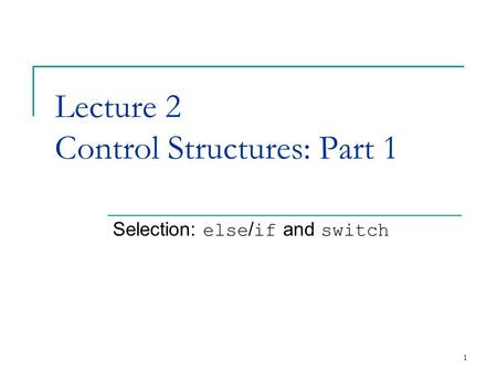 1 Lecture 2 Control Structures: Part 1 Selection: else / if and switch.