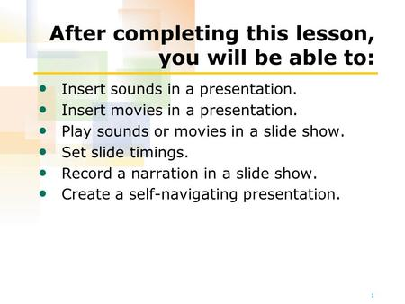 1 After completing this lesson, you will be able to: Insert sounds in a presentation. Insert movies in a presentation. Play sounds or movies in a slide.