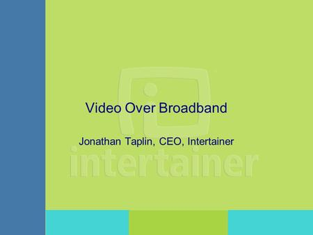 Video Over Broadband Jonathan Taplin, CEO, Intertainer.