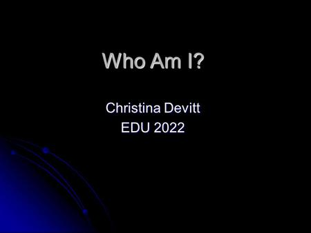 Who Am I? Christina Devitt EDU 2022. Where I was Born My Name is Christina Devitt. My Name is Christina Devitt. I was born on August 9 th 1985 in Hinsdale.