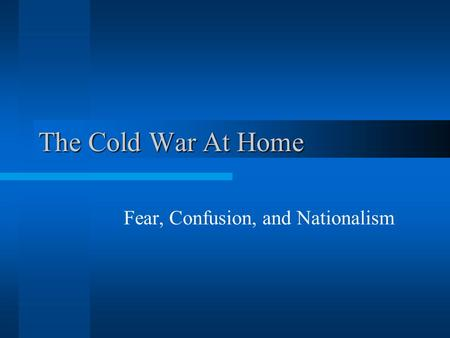 The Cold War At Home Fear, Confusion, and Nationalism.