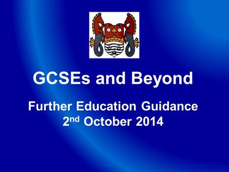 GCSEs and Beyond Further Education Guidance 2 nd October 2014.