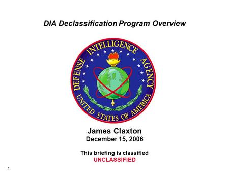 1 James Claxton December 15, 2006 This briefing is classified UNCLASSIFIED DIA Declassification Program Overview.