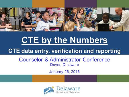 CTE by the Numbers CTE data entry, verification and reporting Counselor & Administrator Conference Dover, Delaware January 26, 2016.
