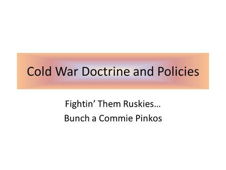 Cold War Doctrine and Policies Fightin' Them Ruskies… Bunch a Commie Pinkos.
