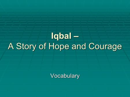 Iqbal – A Story of Hope and Courage Vocabulary. Iqbal – Part 1 - Vocabulary  looms – (noun) a wooden frame worked by hand for weaving yarn into a textile.