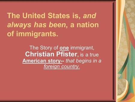 The United States is, and always has been, a nation of immigrants. The Story of one immigrant, Christian Pfister, is a true American story-- that begins.