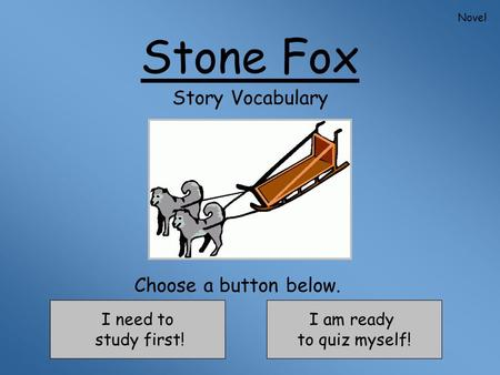 Stone Fox Story Vocabulary I need to study first! I am ready to quiz myself! Choose a button below. Novel.