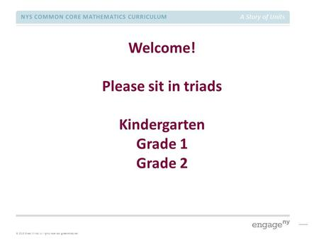 © 2015 Great Minds. All rights reserved. greatminds.net NYS COMMON CORE MATHEMATICS CURRICULUM A Story of Units Welcome! Please sit in triads Kindergarten.