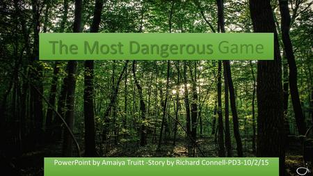 The Most Dangerous The Most Dangerous Game PowerPoint by Amaiya Truitt -Story by Richard Connell-PD3-10/2/15.