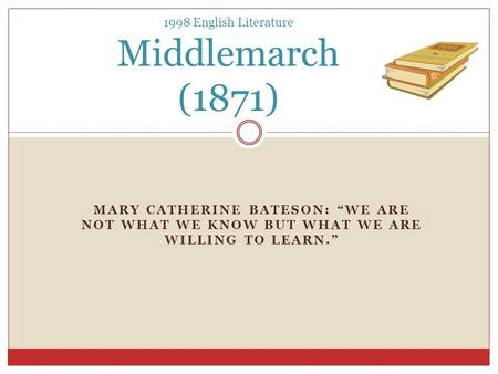 "MARY CATHERINE BATESON: ""WE ARE NOT WHAT WE KNOW BUT WHAT WE ARE WILLING TO LEARN."" 1998 English Literature Middlemarch (1871)"