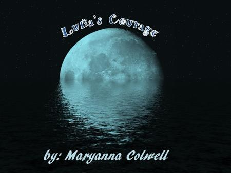 Luna's Courage By: Maryanna Colwell Once upon a time, in a distant land, was the Dark Woods. A mysterious place where strange things happened- Magical.
