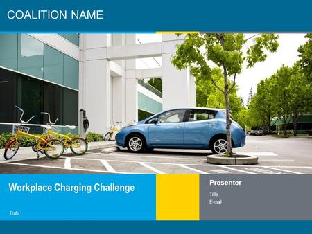 1 COALITION NAME Workplace Charging Challenge Presenter Title E-mail Date.