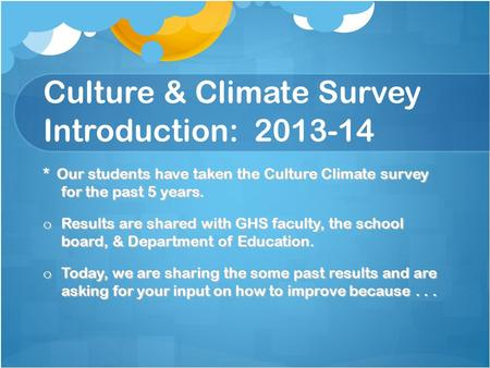 Culture & Climate Survey Introduction: 2013-14 * Our students have taken the Culture Climate survey for the past 5 years. o Results are shared with GHS.