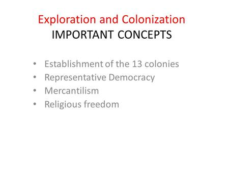 Exploration and Colonization IMPORTANT CONCEPTS Establishment of the 13 colonies Representative Democracy Mercantilism Religious freedom.