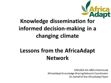 Knowledge dissemination for informed decision-making in a changing climate Lessons from the AfricaAdapt Network MOUSSA NA ABOU Mamouda AfricaAdapt Knowledge-Sharing.
