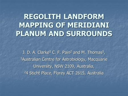 REGOLITH LANDFORM MAPPING OF MERIDIANI PLANUM AND SURROUNDS J. D. A. Clarke 1 C. F. Pain 2 and M. Thomas 1, 1 Australian Centre for Astrobiology, Macquarie.