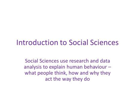 Introduction to Social Sciences Social Sciences use research and data analysis to explain human behaviour – what people think, how and why they act the.