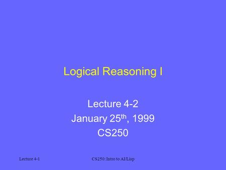 Lecture 4-1CS250: Intro to AI/Lisp Logical Reasoning I Lecture 4-2 January 25 th, 1999 CS250.