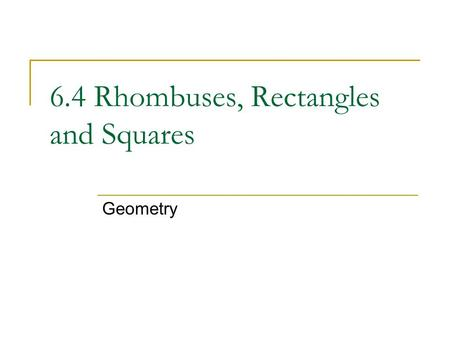6.4 Rhombuses, Rectangles and Squares Geometry. Objectives: Use properties of sides and angles of rhombuses, rectangles, and squares. Use properties of.