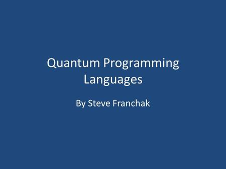 Quantum Programming Languages By Steve Franchak. What are QPL's? A set of programming languages that use high- level constructs to express quantum algorithms.