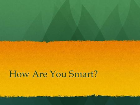 How Are You Smart?. What is Intelligence? What are Multiple Intelligences.