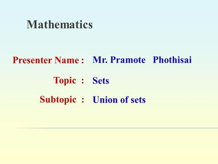 Mathematics Presenter Name : Mr. Pramote Phothisai Topic : Sets Subtopic : Union of sets.