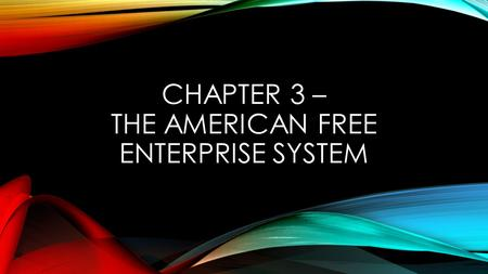 CHAPTER 3 – THE AMERICAN FREE ENTERPRISE SYSTEM. SECTION 1 – ADVANTAGES OF THE FREE ENTERPRISE SYSTEM Free Enterprise System – another name for capitalism,