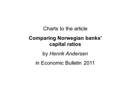 Charts to the article Comparing Norwegian banks' capital ratios by Henrik Andersen in Economic Bulletin 2011.