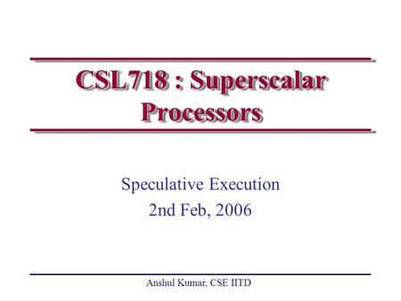 Anshul Kumar, CSE IITD CSL718 : Superscalar Processors Speculative Execution 2nd Feb, 2006.