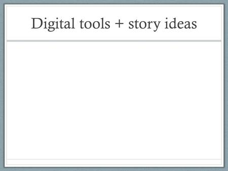 Digital tools + story ideas. Using RSS What is it? Really simple syndication Delivers news content to you.