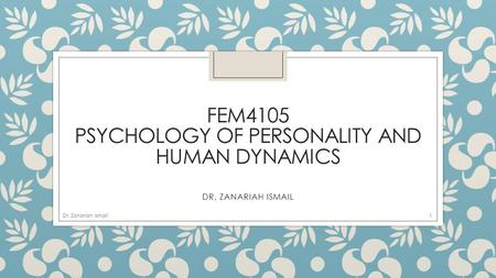 FEM4105 PSYCHOLOGY OF PERSONALITY AND HUMAN DYNAMICS DR. ZANARIAH ISMAIL 1Dr. Zanariah Ismail.