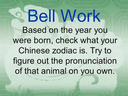 Bell Work Based on the year you were born, check what your Chinese zodiac is. Try to figure out the pronunciation of that animal on you own.