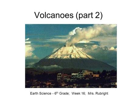 Volcanoes (part 2) Earth Science - 6 th Grade; Week 16; Mrs. Rubright.