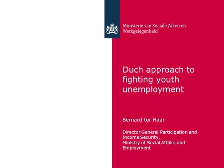 Duch approach to fighting youth unemployment Bernard ter Haar Director General Participation and Income Security, Ministry of Social Affairs and Employment.
