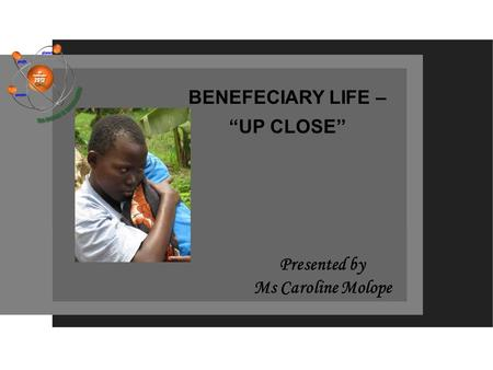 "BENEFECIARY LIFE – ""UP CLOSE'' Presented by Ms Caroline Molope."