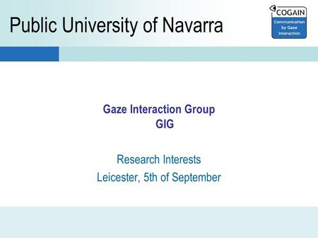 Gaze Interaction Group GIG Research Interests Leicester, 5th of September Public University of Navarra.