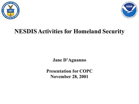 NESDIS Activities for Homeland Security Jane D'Aguanno Presentation for COPC November 28, 2001.