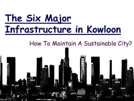 The Six Major Infrastructure in Kowloon How To Maintain A Sustainable City?