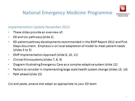 National Emergency Medicine Programme Implementation Update November 2012 These slides provide an overview of: ED and LIU pathways (slide 2) ED patient.