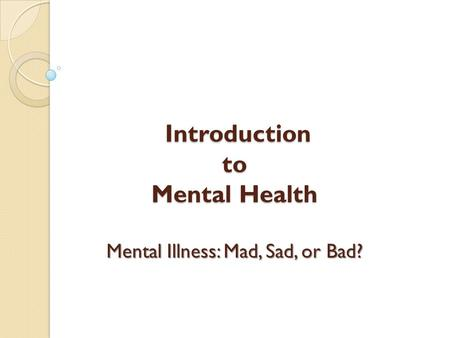 Introduction to Mental Health Mental Illness: Mad, Sad, or Bad? Introduction to Mental Health Mental Illness: Mad, Sad, or Bad?