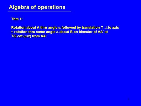 1 Algebra of operations Thm 1: Rotation about A thru angle  followed by translation T to axis = rotation thru same angle  about B on bisector of AA'