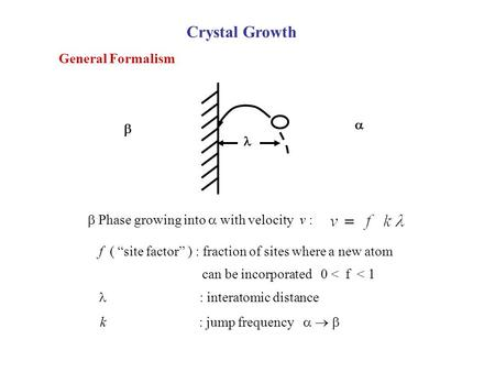 "Crystal Growth General Formalism    Phase growing into  with velocity v : f ( ""site factor"" ) : fraction of sites where a new atom can be incorporated."