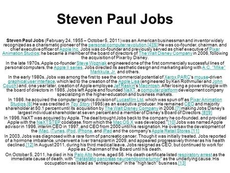 Steven Paul Jobs Steven Paul Jobs (February 24, 1955 – October 5, 2011) was an American businessman and inventor widely recognized as a charismatic pioneer.
