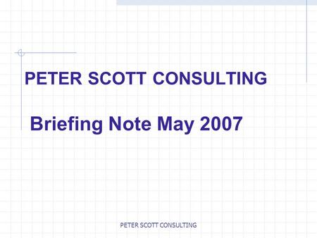 PETER SCOTT CONSULTING PETER SCOTT CONSULTING Briefing Note May 2007.